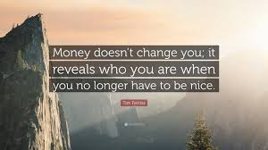 "Tim Ferriss Quote: ""Money doesn't change you; it reveals who you are when  you no longer have to be nice."" (20 wallpapers) - Quotefancy"